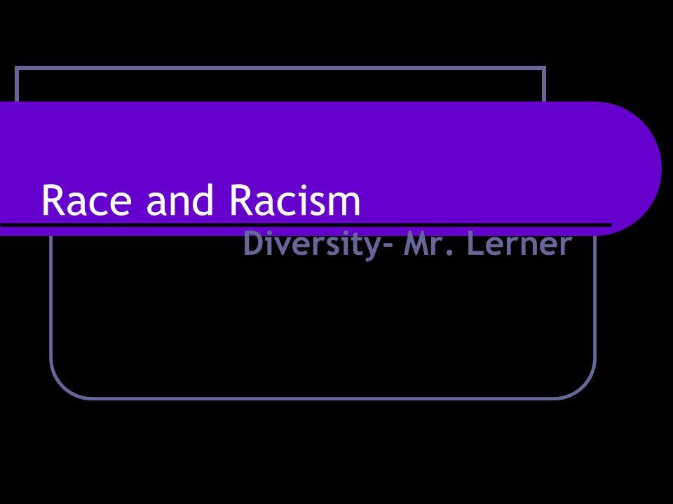Race and Racism Diversity- Mr. Lerner