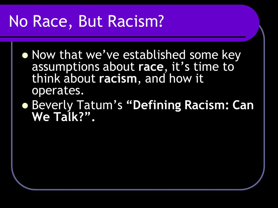 No Race, But Racism Now that we've established some key assumptions about race, it's time to think about racism, and how it operates.