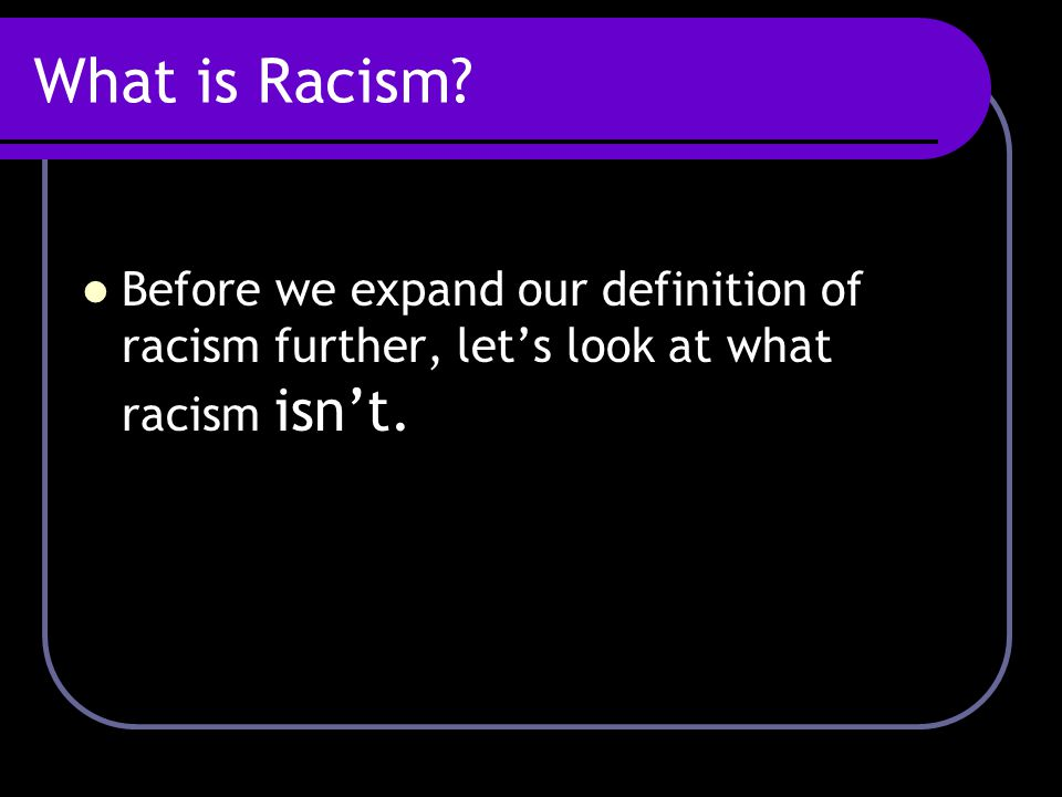What is Racism Before we expand our definition of racism further, let's look at what racism isn't.