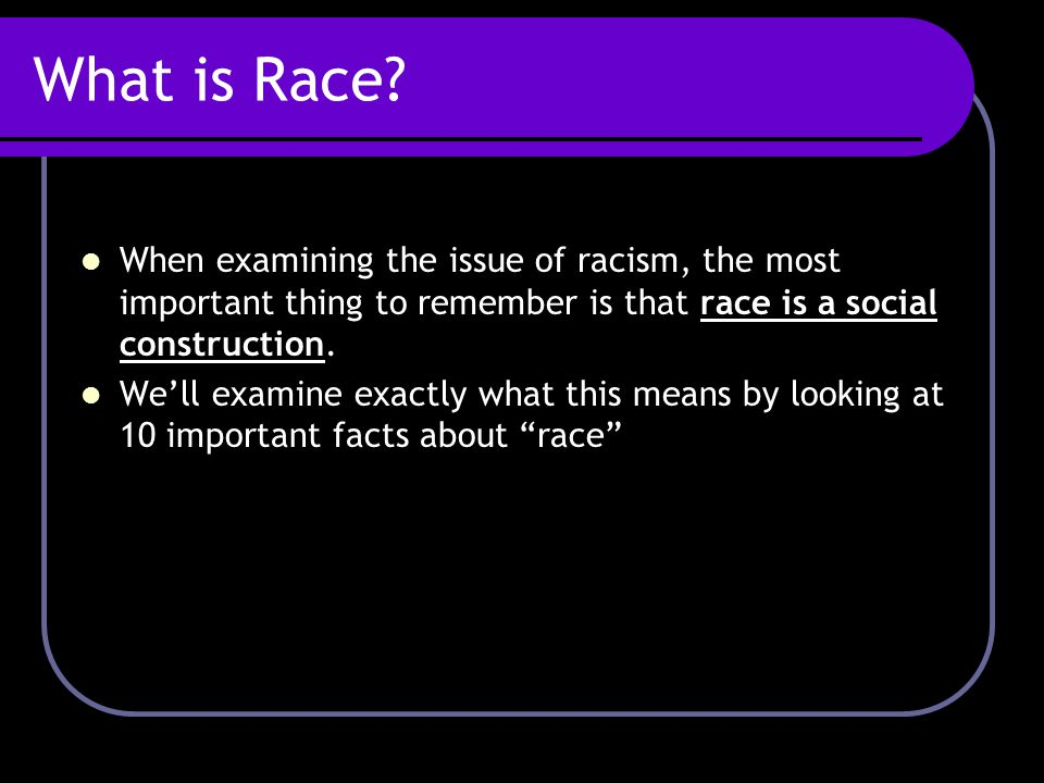 What is Race When examining the issue of racism, the most important thing to remember is that race is a social construction.