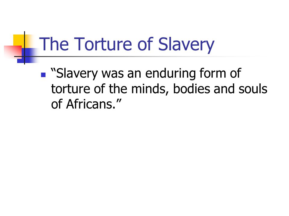 The Torture of Slavery Slavery was an enduring form of torture of the minds, bodies and souls of Africans.