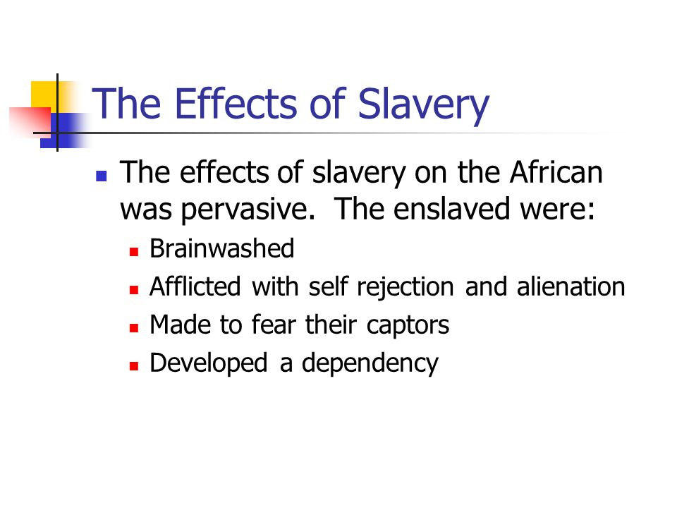 The Effects of Slavery The effects of slavery on the African was pervasive. The enslaved were: Brainwashed.