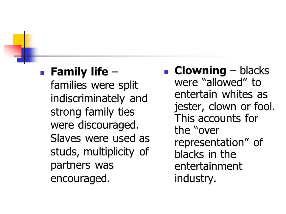 Family life – families were split indiscriminately and strong family ties were discouraged. Slaves were used as studs, multiplicity of partners was encouraged.