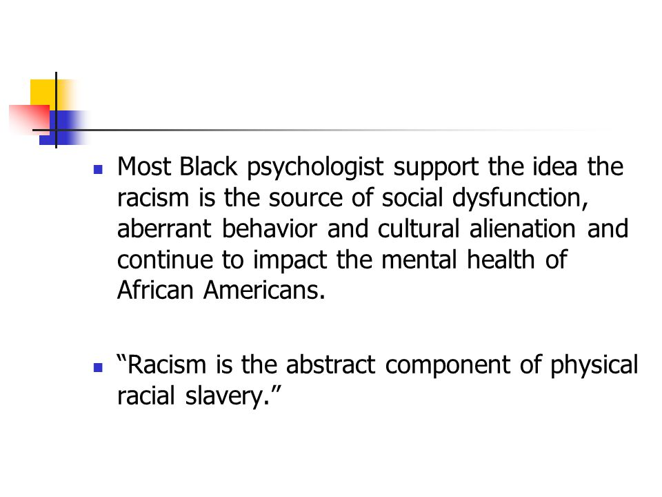 Most Black psychologist support the idea the racism is the source of social dysfunction, aberrant behavior and cultural alienation and continue to impact the mental health of African Americans.
