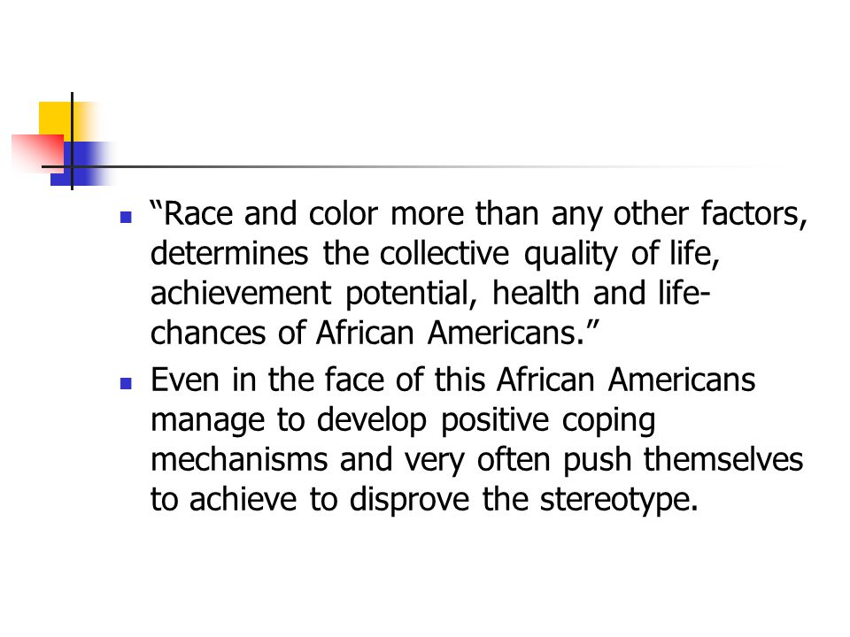 Race and color more than any other factors, determines the collective quality of life, achievement potential, health and life-chances of African Americans.