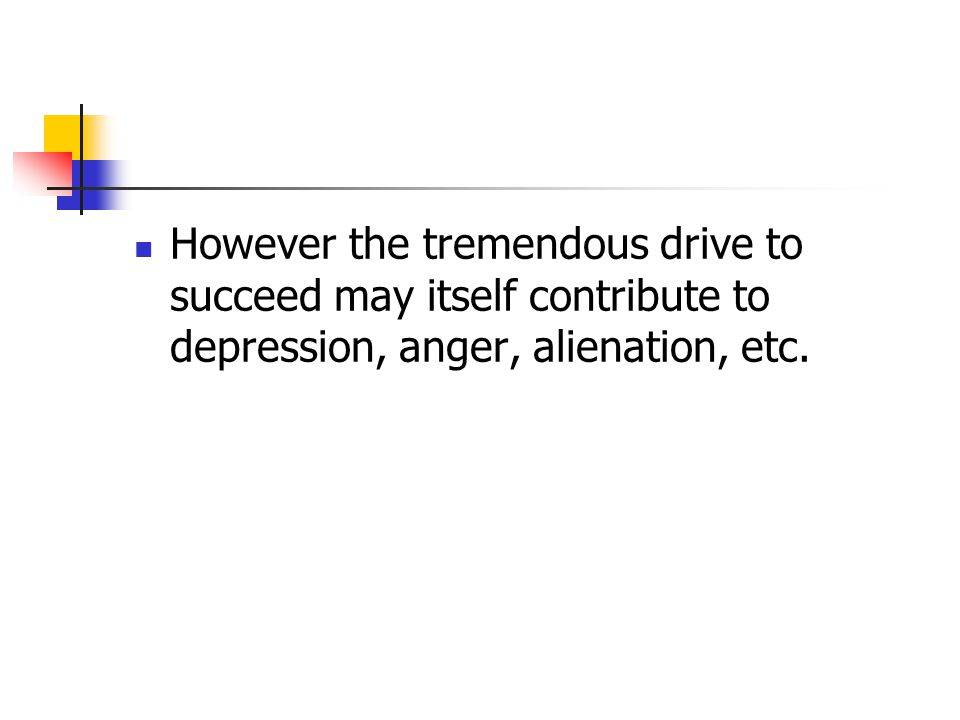 However the tremendous drive to succeed may itself contribute to depression, anger, alienation, etc.
