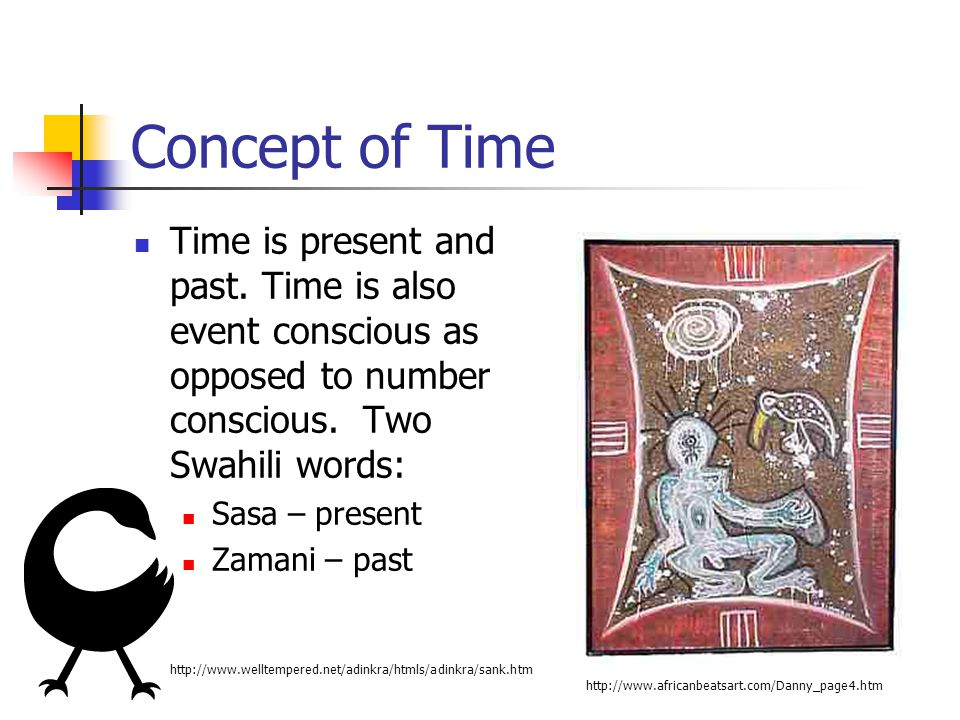 Concept of Time Time is present and past. Time is also event conscious as opposed to number conscious. Two Swahili words:
