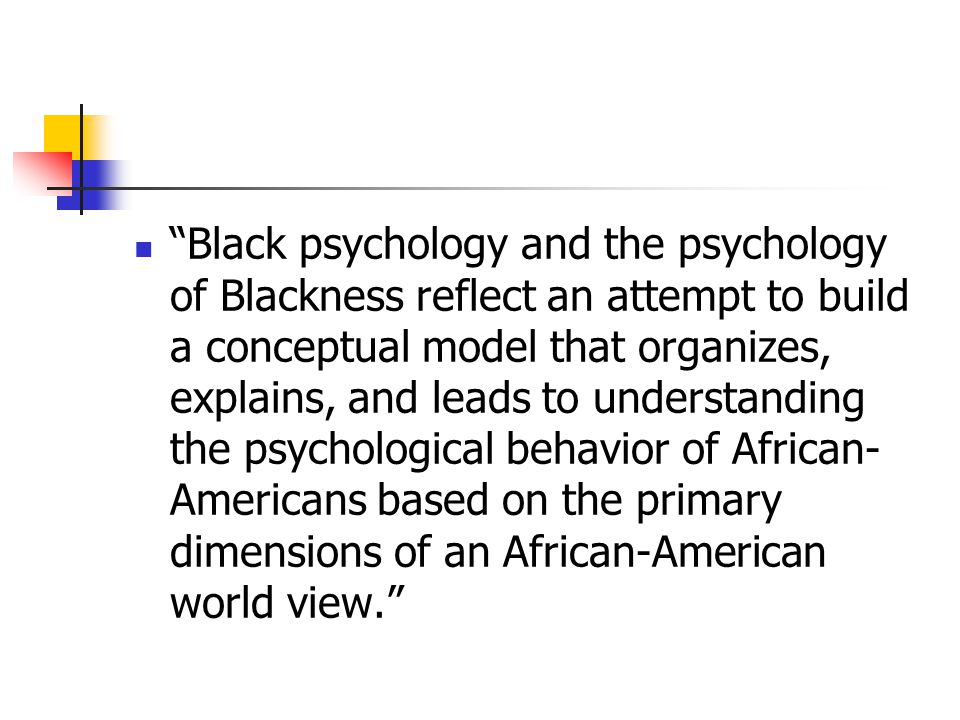 Black psychology and the psychology of Blackness reflect an attempt to build a conceptual model that organizes, explains, and leads to understanding the psychological behavior of African-Americans based on the primary dimensions of an African-American world view.