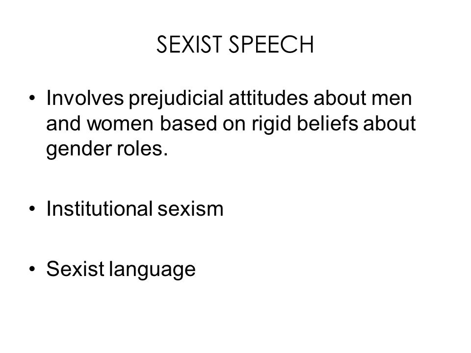 SEXIST SPEECH Involves prejudicial attitudes about men and women based on rigid beliefs about gender roles.