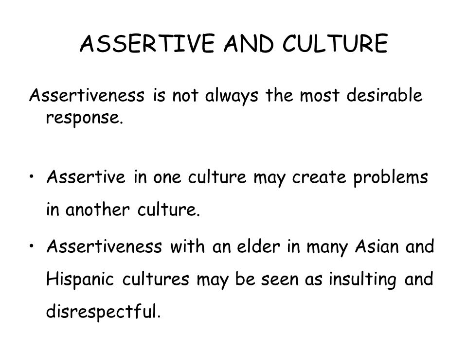 ASSERTIVE AND CULTURE Assertiveness is not always the most desirable response. Assertive in one culture may create problems in another culture.