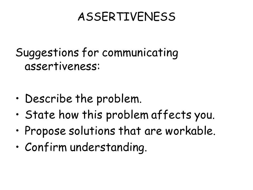 ASSERTIVENESS Suggestions for communicating assertiveness: Describe the problem. State how this problem affects you.