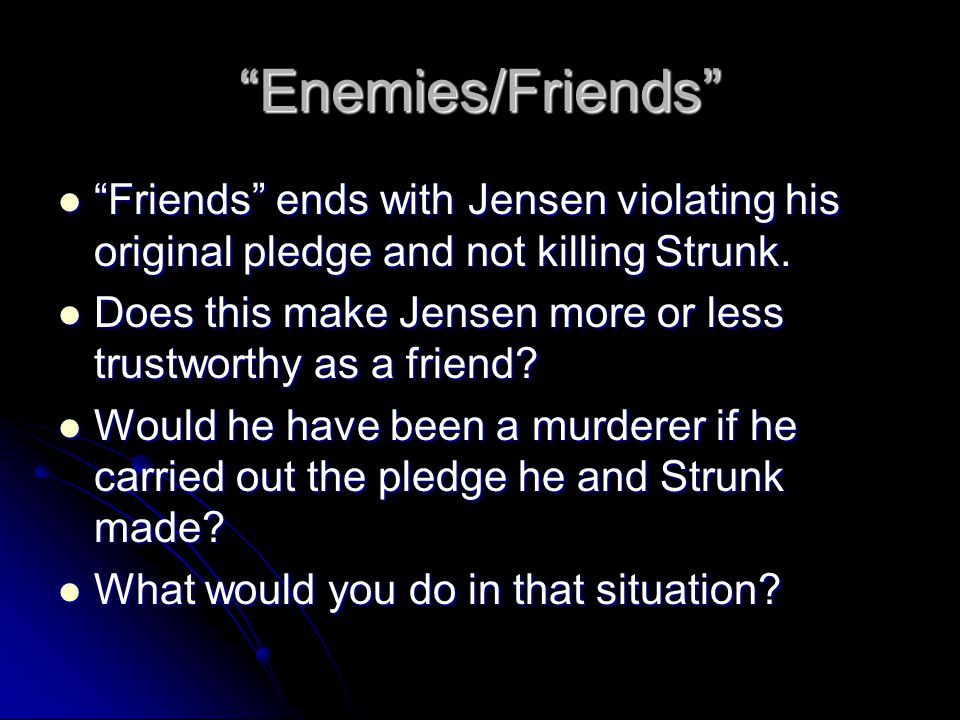 Enemies/Friends Friends ends with Jensen violating his original pledge and not killing Strunk.