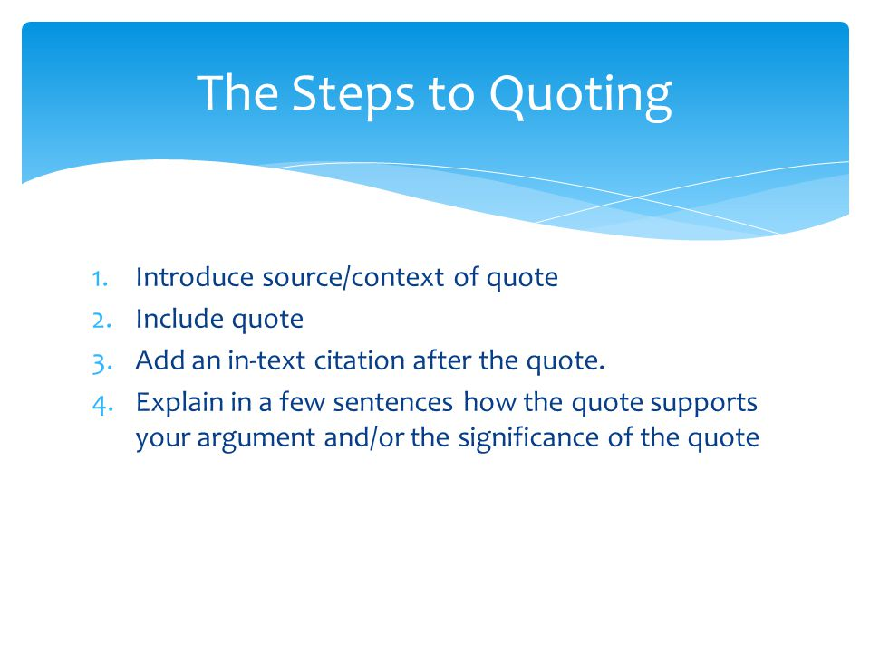 The Steps to Quoting Introduce source/context of quote Include quote