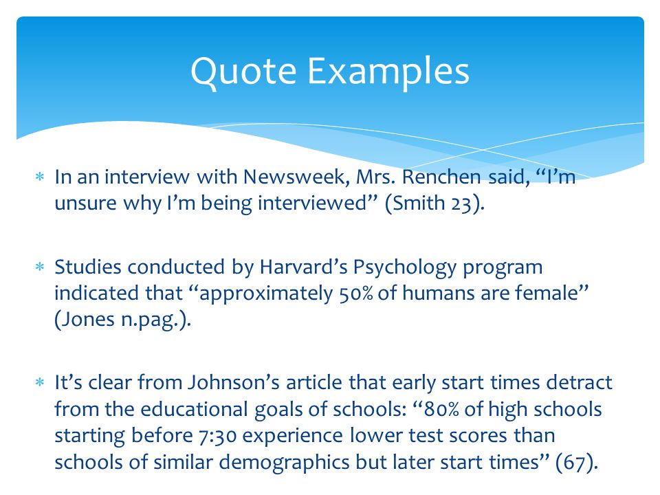 Quote Examples In an interview with Newsweek, Mrs. Renchen said, I'm unsure why I'm being interviewed (Smith 23).
