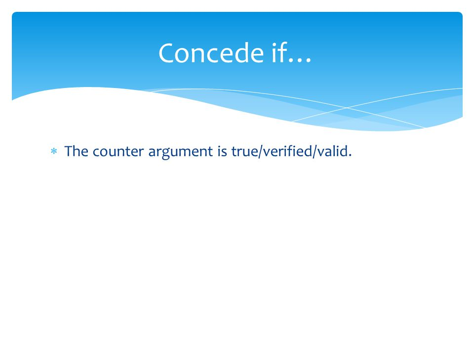 Concede if… The counter argument is true/verified/valid.