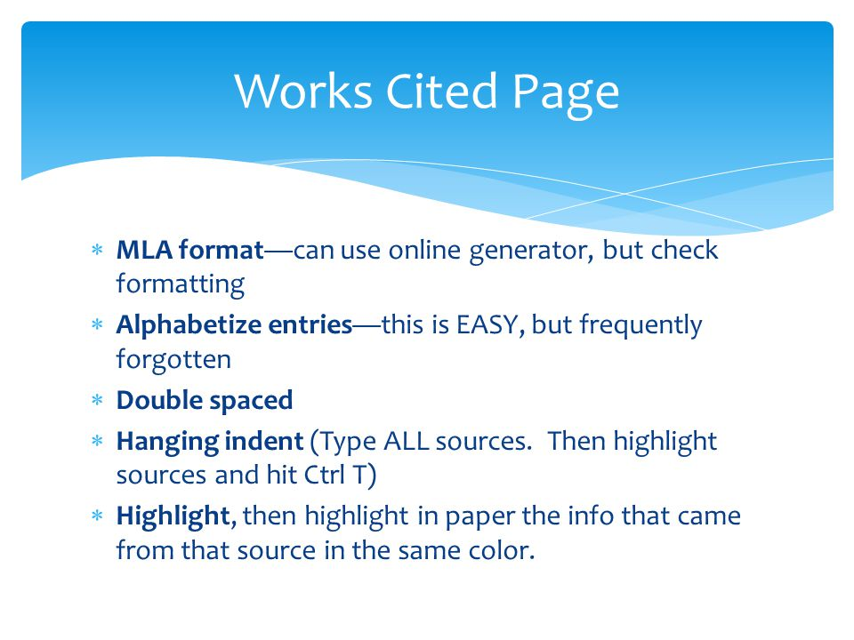 Works Cited Page MLA format—can use online generator, but check formatting. Alphabetize entries—this is EASY, but frequently forgotten.