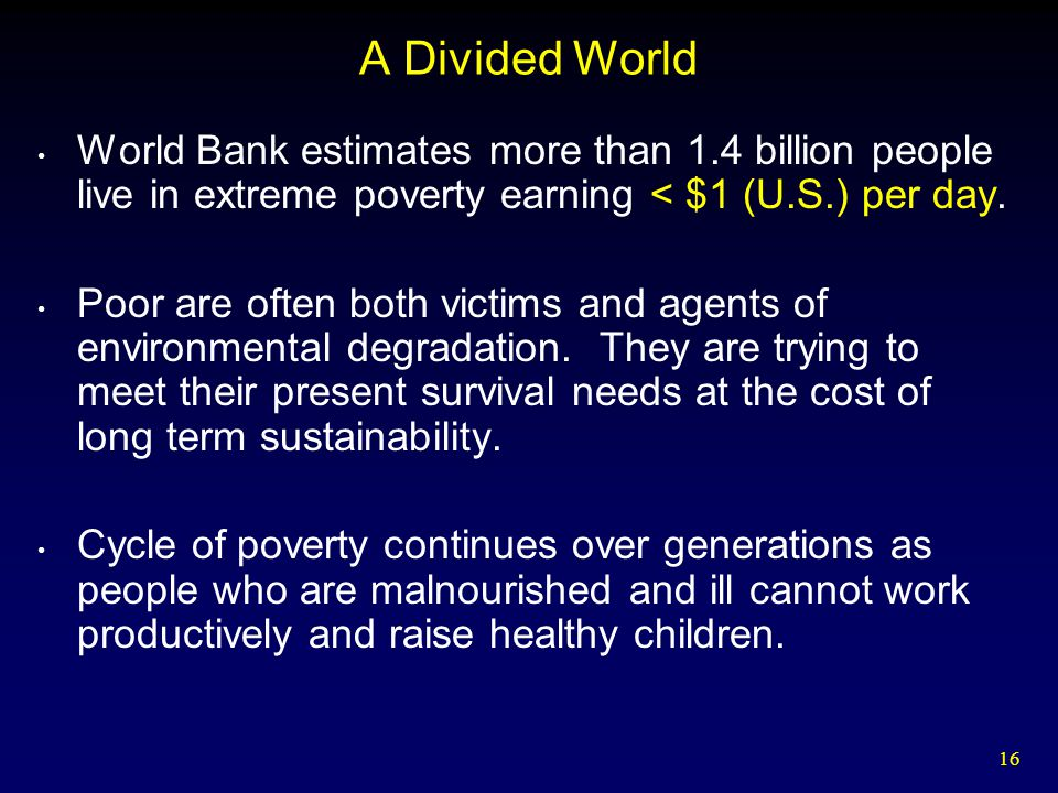 A Divided World World Bank estimates more than 1.4 billion people live in extreme poverty earning < $1 (U.S.) per day.