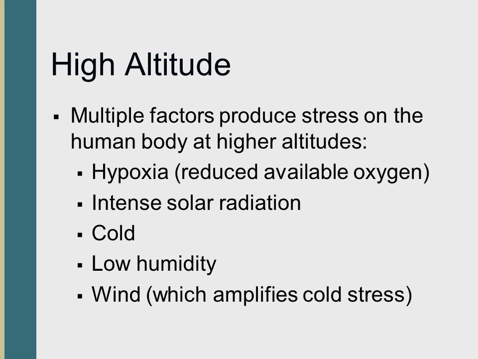 High Altitude Multiple factors produce stress on the human body at higher altitudes: Hypoxia (reduced available oxygen)