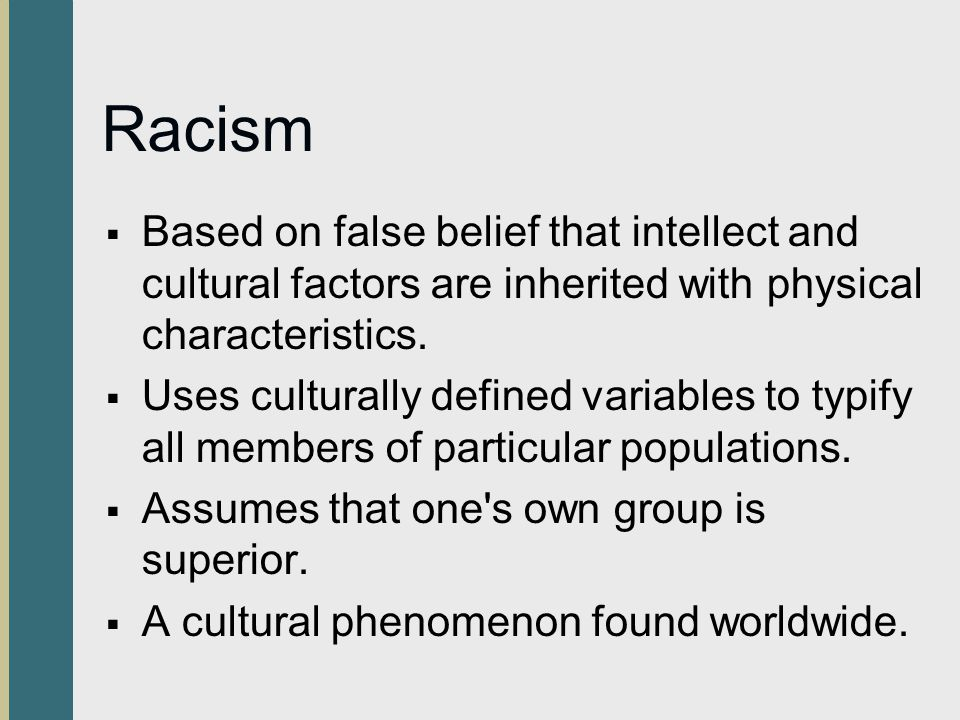 Racism Based on false belief that intellect and cultural factors are inherited with physical characteristics.