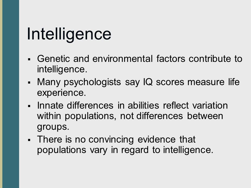 Intelligence Genetic and environmental factors contribute to intelligence. Many psychologists say IQ scores measure life experience.