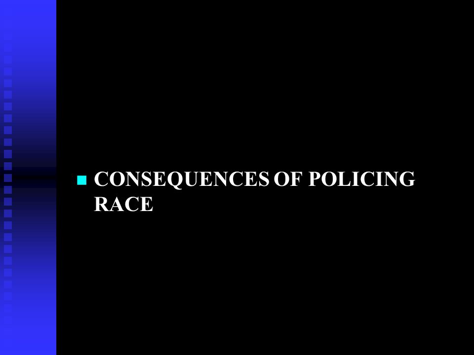 CONSEQUENCES OF POLICING RACE
