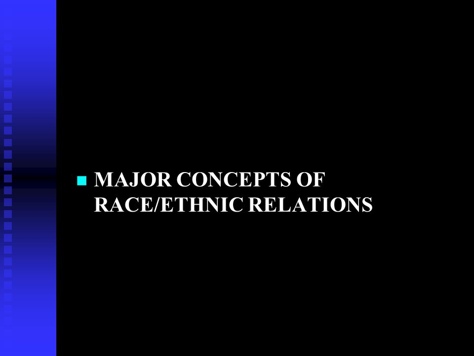 MAJOR CONCEPTS OF RACE/ETHNIC RELATIONS