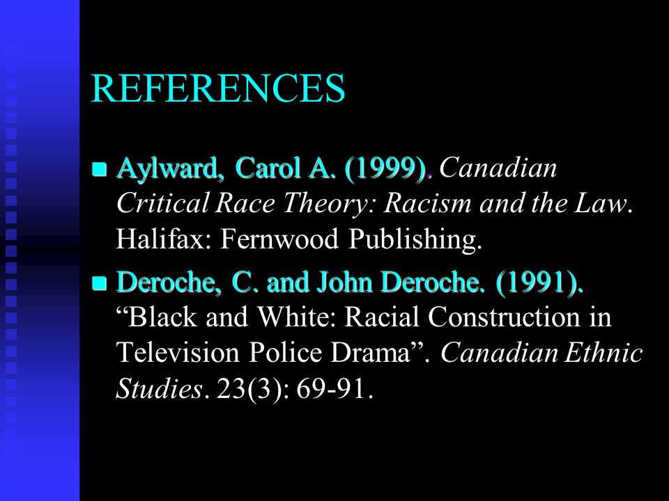 REFERENCES Aylward, Carol A. (1999). Canadian Critical Race Theory: Racism and the Law. Halifax: Fernwood Publishing.