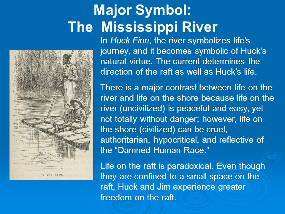 symbolism of the mississippi river in huckleberry finn essay Twain's trauma and the unresolved murder of huckleberry finn's father  river  at cairo, illinois, where the mississippi and ohio rivers converge  both his  son and himself in the river (clearly a symbolic act of repression),  mark twain:  collected tales, sketches, speeches, & essays 1852-1890, ed.