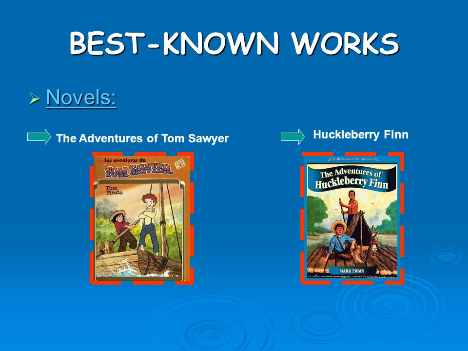 BEST-KNOWN WORKS Novels: Huckleberry Finn The Adventures of Tom Sawyer