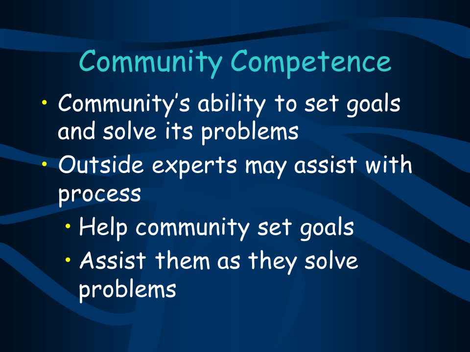 Community Competence Community's ability to set goals and solve its problems. Outside experts may assist with process.