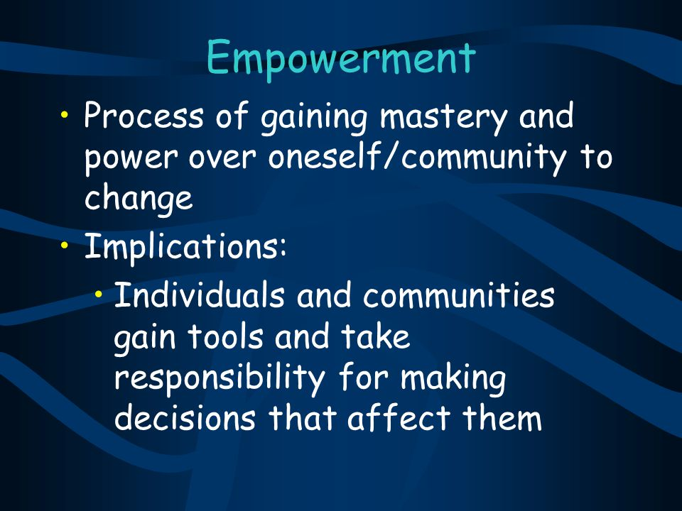 Empowerment Process of gaining mastery and power over oneself/community to change. Implications: