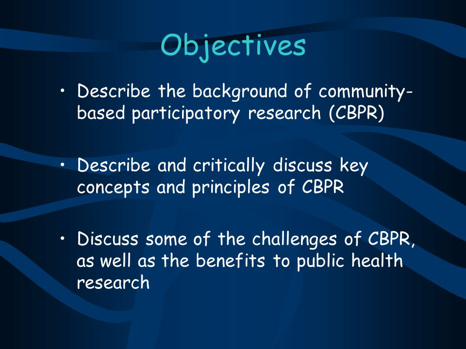 Objectives Describe the background of community-based participatory research (CBPR)