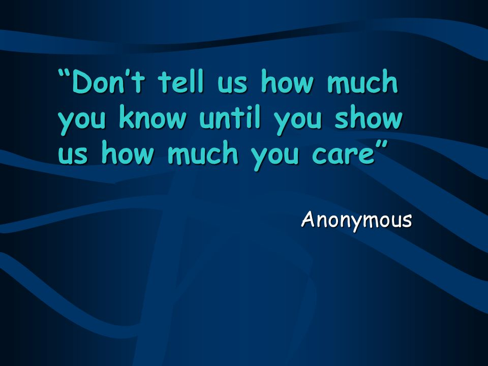 Don't tell us how much you know until you show us how much you care