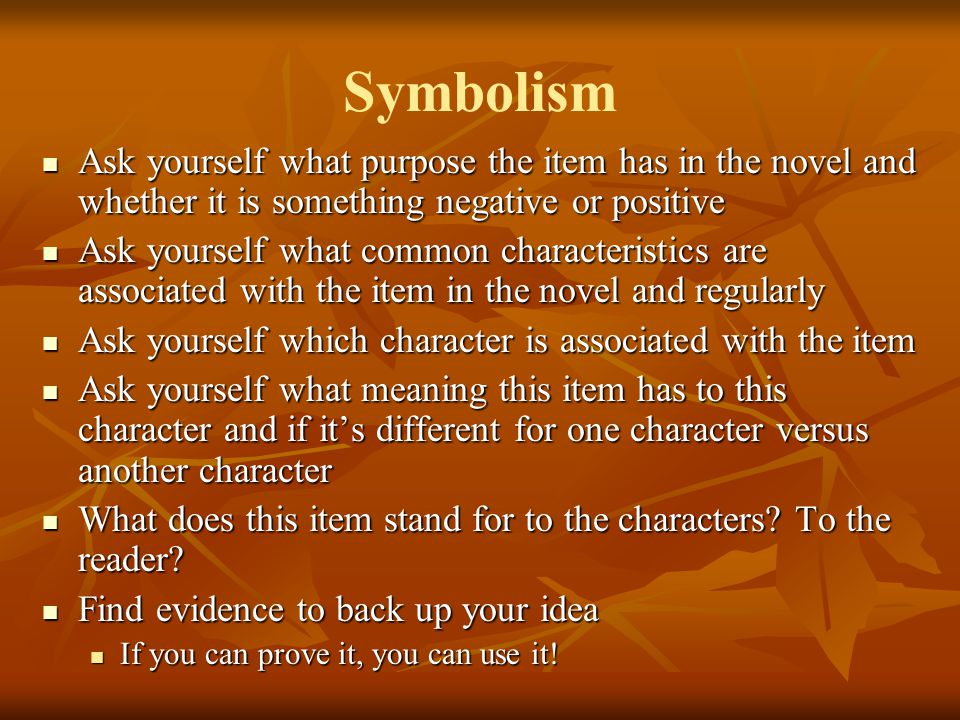Symbolism Ask yourself what purpose the item has in the novel and whether it is something negative or positive.