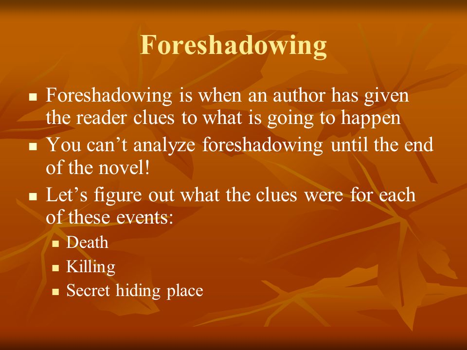 Foreshadowing Foreshadowing is when an author has given the reader clues to what is going to happen.