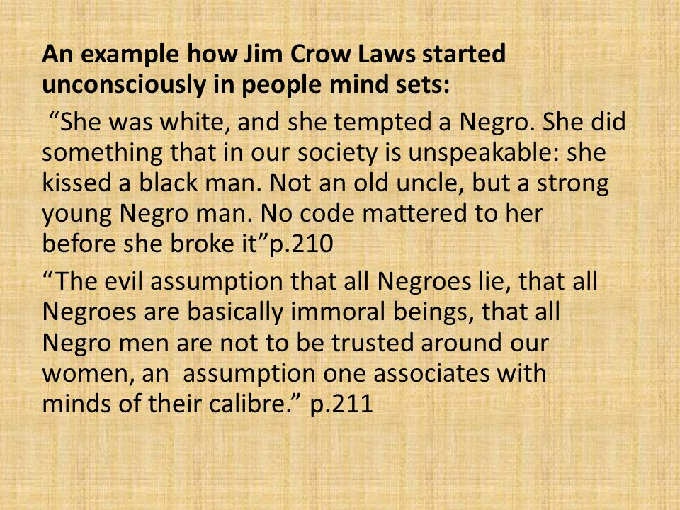 An example how Jim Crow Laws started unconsciously in people mind sets: She was white, and she tempted a Negro.