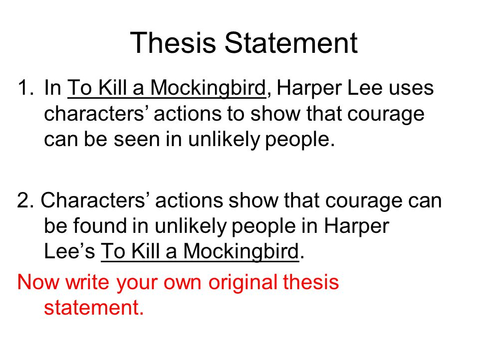 courage thesis statement kill mockingbird Im having a rly hard time with this lol just how harper lee demonstrated courage in to kill a mockingbird the examles im using are when atticus shoots the dog atticus defends tom robinson and when jem reads to.