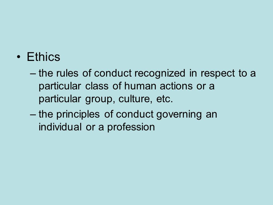 Ethics the rules of conduct recognized in respect to a particular class of human actions or a particular group, culture, etc.