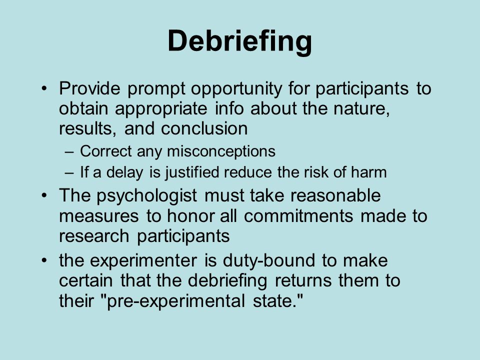 Debriefing Provide prompt opportunity for participants to obtain appropriate info about the nature, results, and conclusion.
