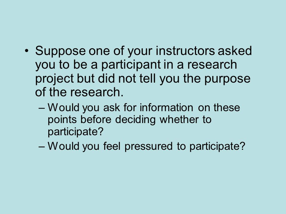 Suppose one of your instructors asked you to be a participant in a research project but did not tell you the purpose of the research.