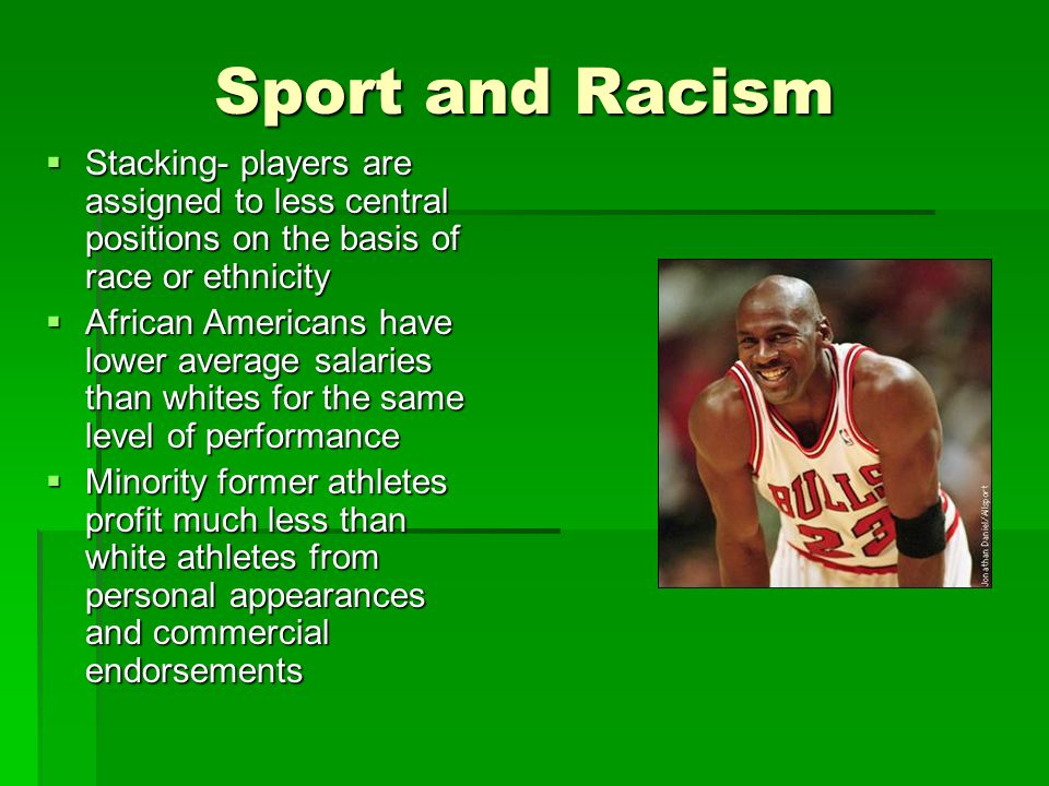 Sport and Racism Stacking- players are assigned to less central positions on the basis of race or ethnicity.