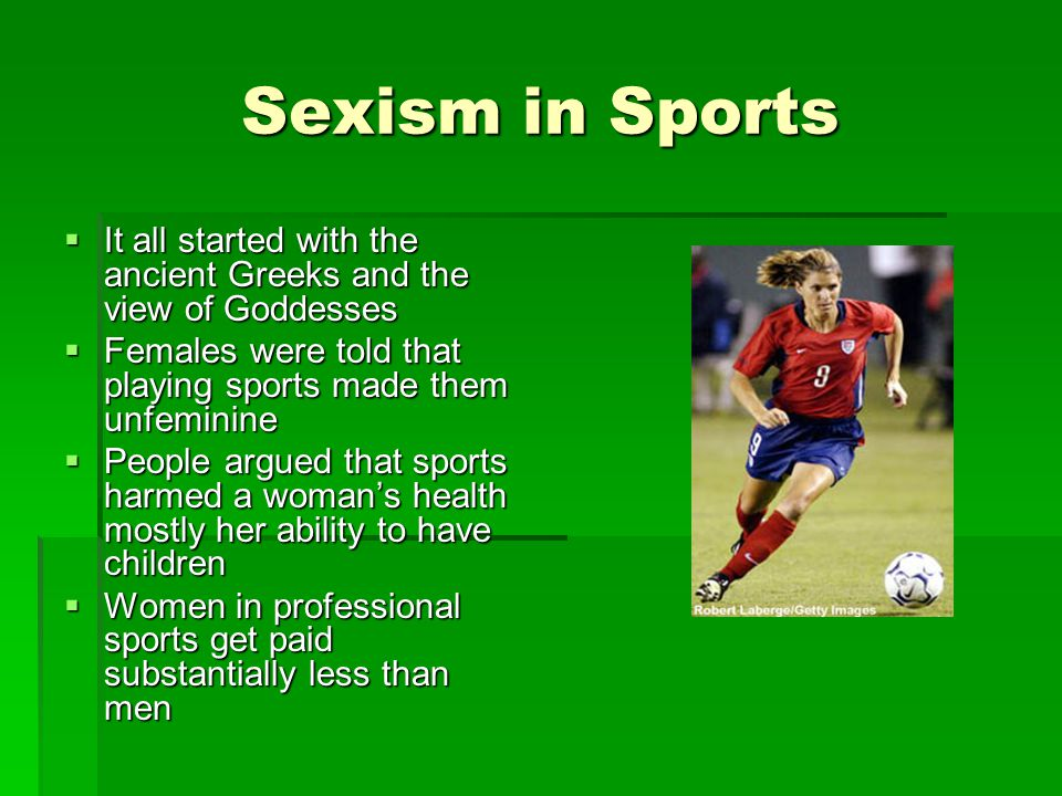 Sexism in Sports It all started with the ancient Greeks and the view of Goddesses. Females were told that playing sports made them unfeminine.
