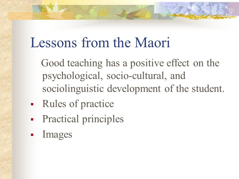 Lessons from the Maori Good teaching has a positive effect on the psychological, socio-cultural, and sociolinguistic development of the student.