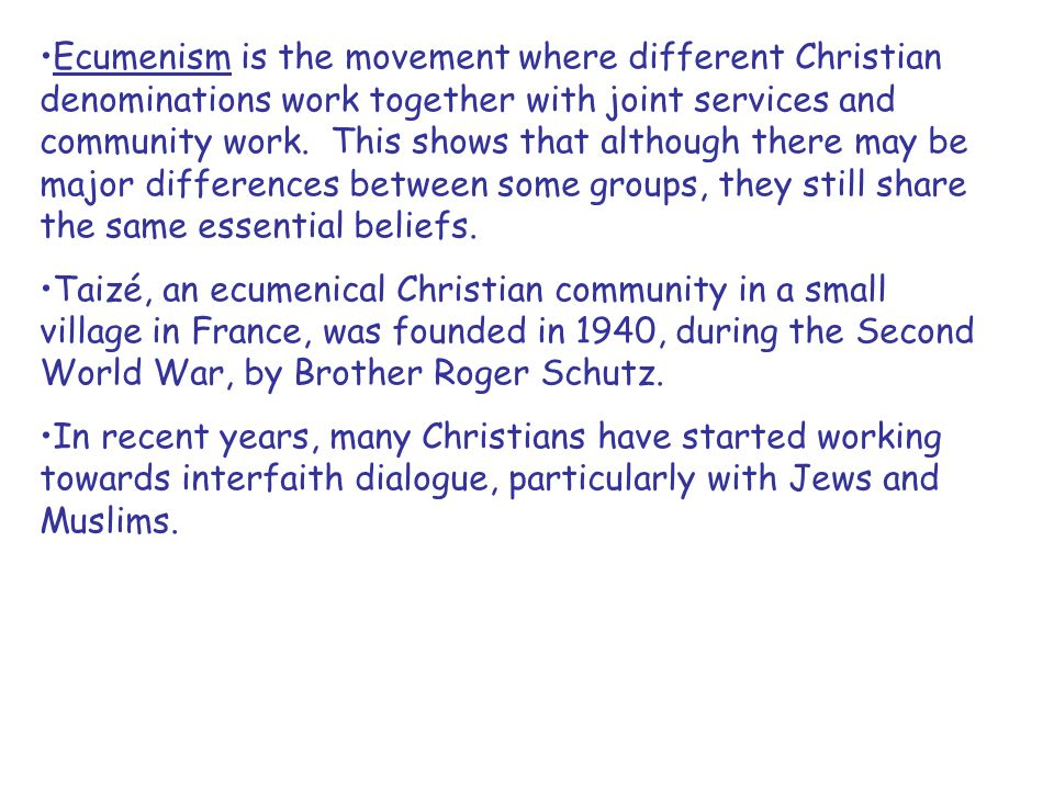 Ecumenism is the movement where different Christian denominations work together with joint services and community work. This shows that although there may be major differences between some groups, they still share the same essential beliefs.