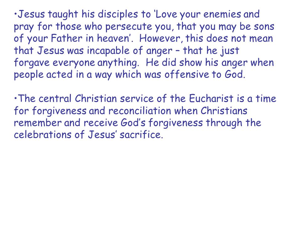 Jesus taught his disciples to 'Love your enemies and pray for those who persecute you, that you may be sons of your Father in heaven'. However, this does not mean that Jesus was incapable of anger – that he just forgave everyone anything. He did show his anger when people acted in a way which was offensive to God.