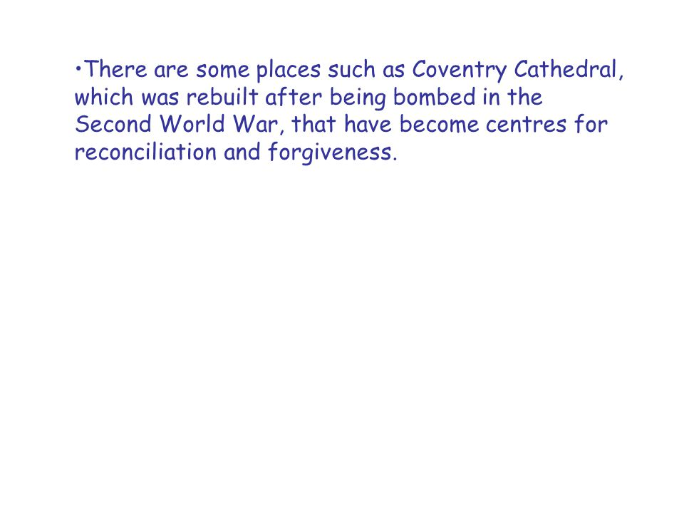 There are some places such as Coventry Cathedral, which was rebuilt after being bombed in the Second World War, that have become centres for reconciliation and forgiveness.