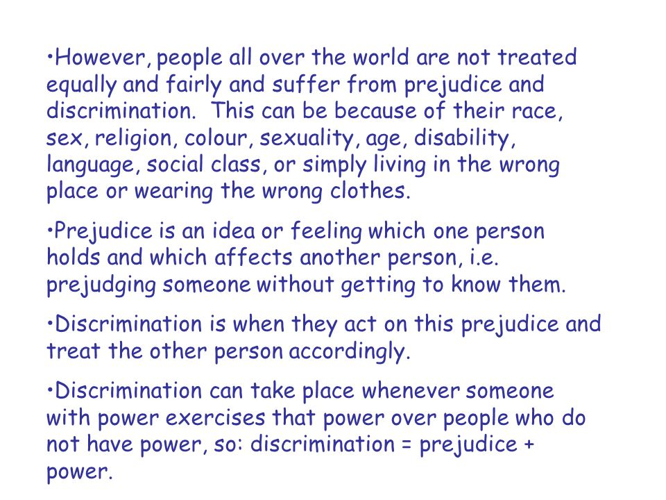 However, people all over the world are not treated equally and fairly and suffer from prejudice and discrimination. This can be because of their race, sex, religion, colour, sexuality, age, disability, language, social class, or simply living in the wrong place or wearing the wrong clothes.