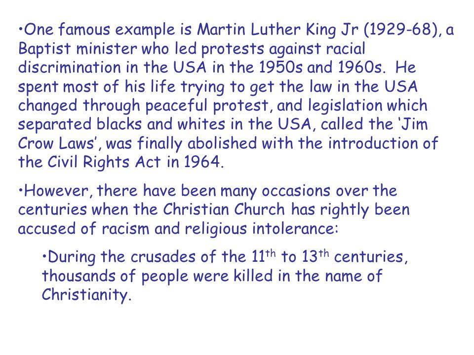 One famous example is Martin Luther King Jr (1929-68), a Baptist minister who led protests against racial discrimination in the USA in the 1950s and 1960s. He spent most of his life trying to get the law in the USA changed through peaceful protest, and legislation which separated blacks and whites in the USA, called the 'Jim Crow Laws', was finally abolished with the introduction of the Civil Rights Act in 1964.