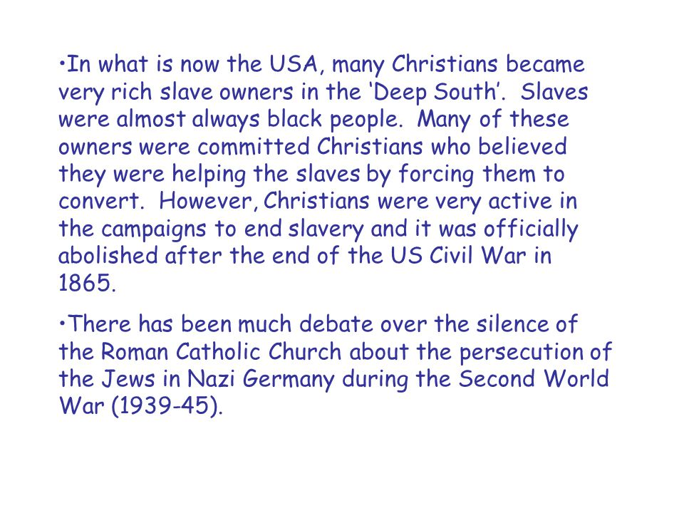 In what is now the USA, many Christians became very rich slave owners in the 'Deep South'. Slaves were almost always black people. Many of these owners were committed Christians who believed they were helping the slaves by forcing them to convert. However, Christians were very active in the campaigns to end slavery and it was officially abolished after the end of the US Civil War in 1865.