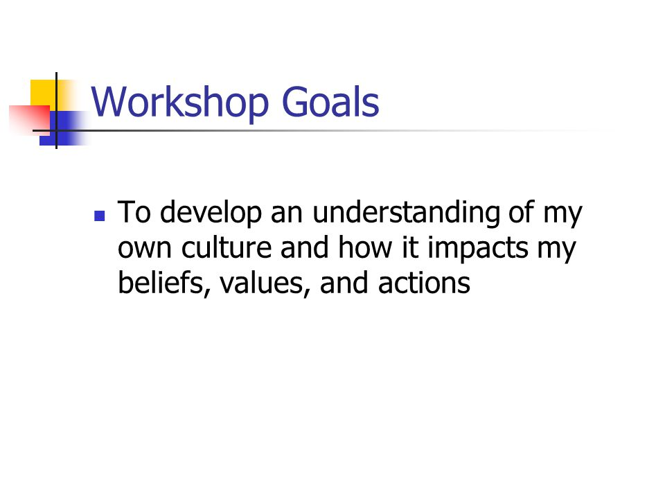 Workshop Goals To develop an understanding of my own culture and how it impacts my beliefs, values, and actions.
